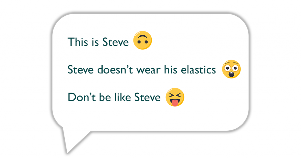 Example of a custom reminder: This is Steve, Steve doesn't wear his elastics, Don't be like Steve 9with emojis).